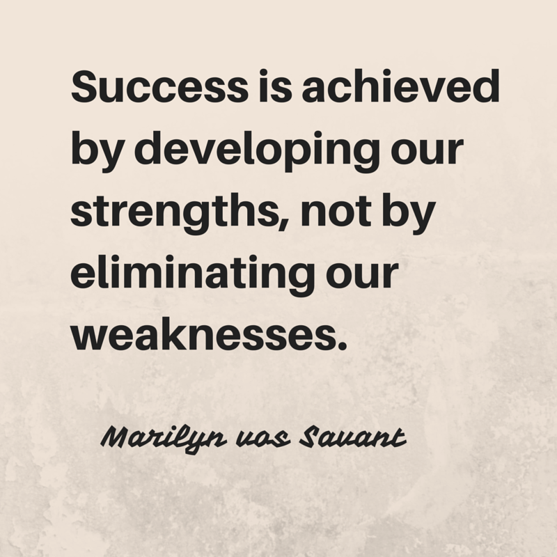 Develop strengths, not weaknesses